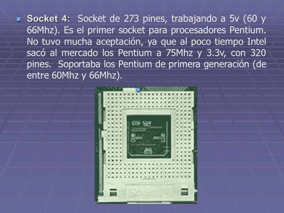 Socket 4: Socket 4: Socket de 273 pines, trabajando a 5v (60 y 66Mhz). Es el primer socket para procesadores Pentium. No tuvo mucha aceptación, ya que