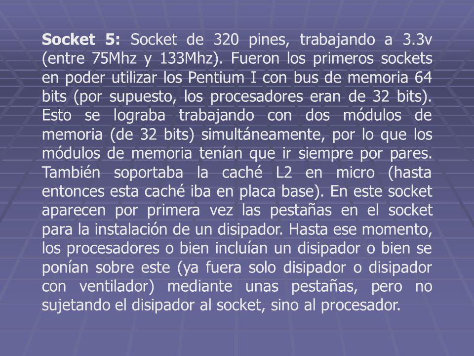 Socket 5: Socket de 320 pines, trabajando a 3.3v (entre 75Mhz y 133Mhz). Fueron los primeros sockets en poder utilizar los Pentium I con bus de memori