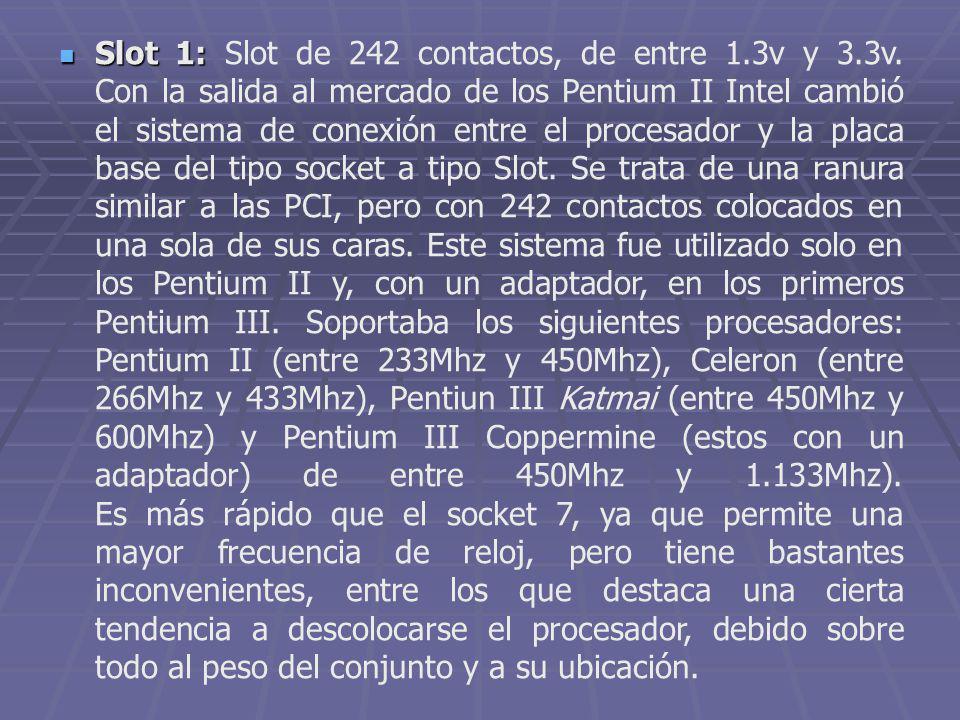Slot 1: Slot 1: Slot de 242 contactos, de entre 1.3v y 3.3v. Con la salida al mercado de los Pentium II Intel cambió el sistema de conexión entre el p