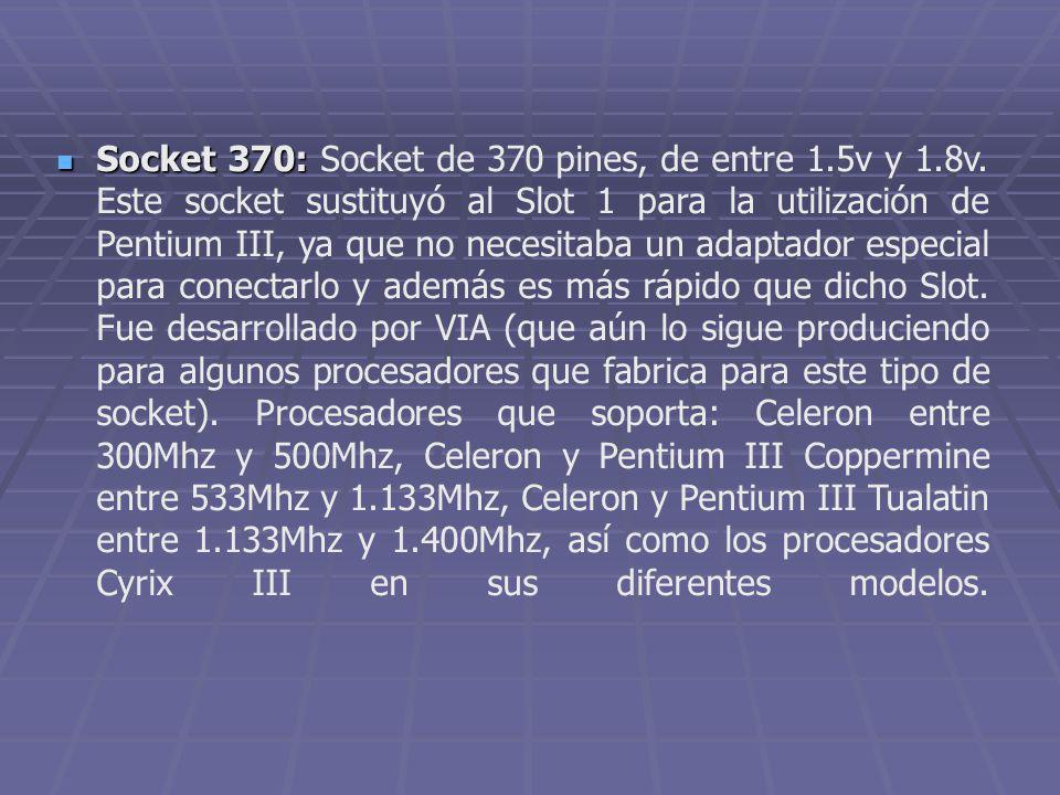 Socket 370: Socket 370: Socket de 370 pines, de entre 1.5v y 1.8v. Este socket sustituyó al Slot 1 para la utilización de Pentium III, ya que no neces