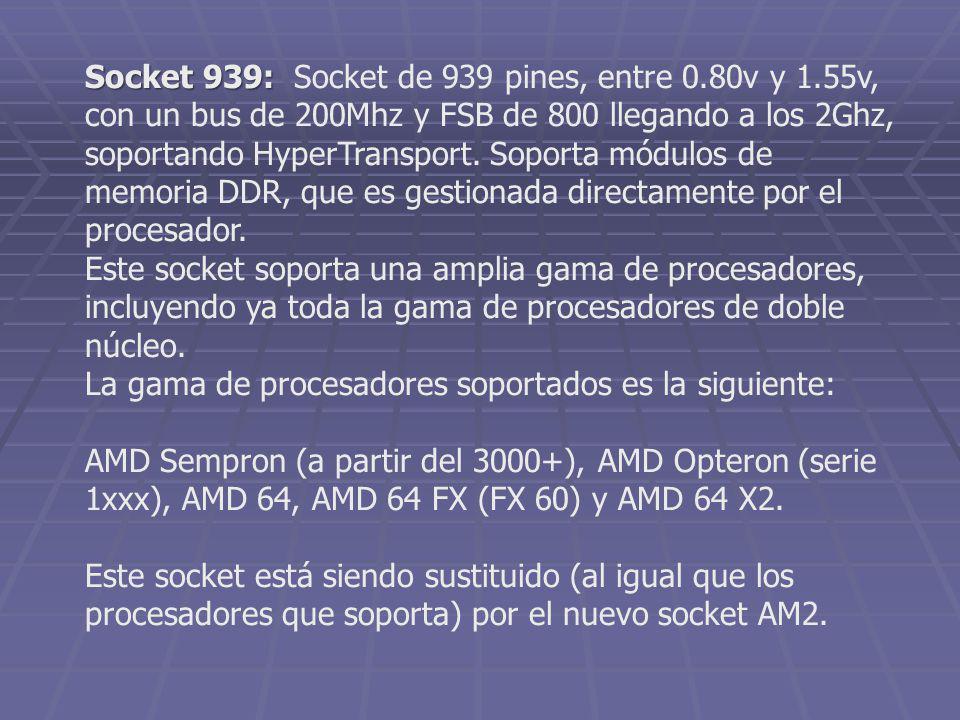 Socket 939: Socket 939: Socket de 939 pines, entre 0.80v y 1.55v, con un bus de 200Mhz y FSB de 800 llegando a los 2Ghz, soportando HyperTransport. So