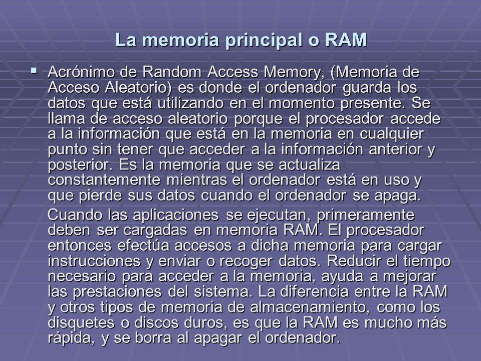 La memoria principal o RAM Acrónimo de Random Access Memory, (Memoria de Acceso Aleatorio) es donde el ordenador guarda los datos que está utilizando