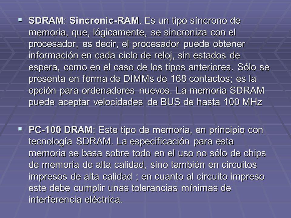 SDRAM: Sincronic-RAM. Es un tipo síncrono de memoria, que, lógicamente, se sincroniza con el procesador, es decir, el procesador puede obtener informa