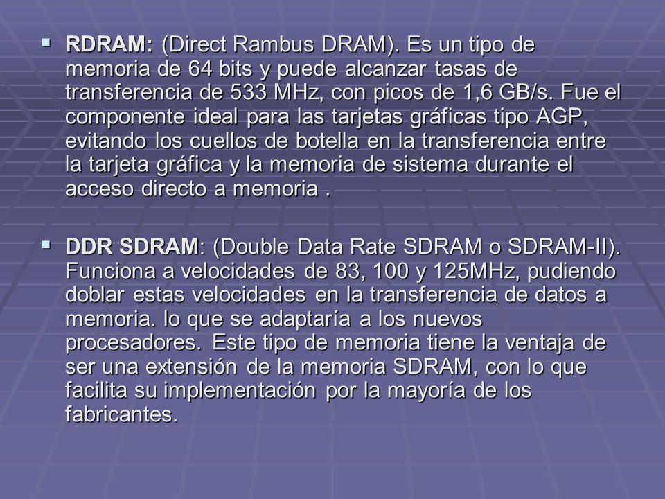 RDRAM: (Direct Rambus DRAM). Es un tipo de memoria de 64 bits y puede alcanzar tasas de transferencia de 533 MHz, con picos de 1,6 GB/s. Fue el compon