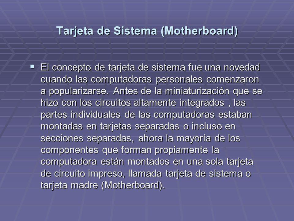 Tarjeta de Sistema (Motherboard) El concepto de tarjeta de sistema fue una novedad cuando las computadoras personales comenzaron a popularizarse. Ante