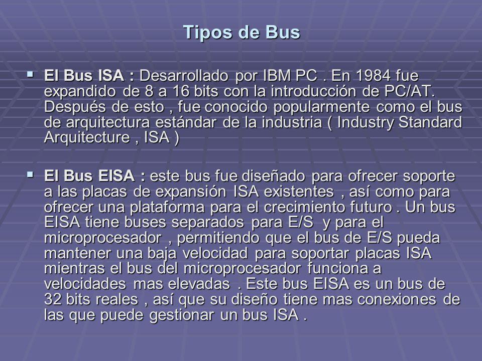 Tipos de Bus El Bus ISA : Desarrollado por IBM PC. En 1984 fue expandido de 8 a 16 bits con la introducción de PC/AT. Después de esto, fue conocido po