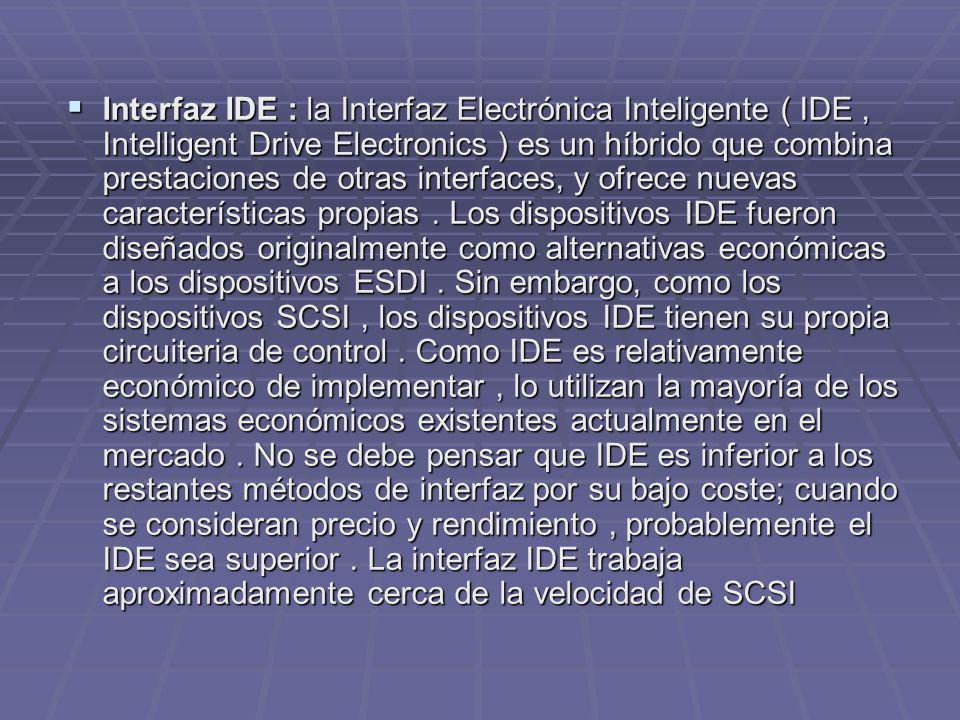Interfaz IDE : la Interfaz Electrónica Inteligente ( IDE, Intelligent Drive Electronics ) es un híbrido que combina prestaciones de otras interfaces,