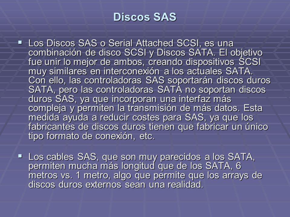 Discos SAS Los Discos SAS o Serial Attached SCSI, es una combinación de disco SCSI y Discos SATA. El objetivo fue unir lo mejor de ambos, creando disp