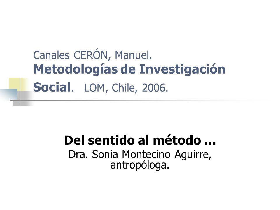 Canales CERÓN, Manuel. Metodologías de Investigación Social. LOM, Chile, 2006. Del sentido al método … Dra. Sonia Montecino Aguirre, antropóloga.