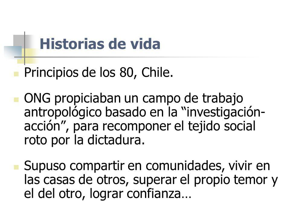 Historias de vida Principios de los 80, Chile. ONG propiciaban un campo de trabajo antropológico basado en la investigación- acción, para recomponer e