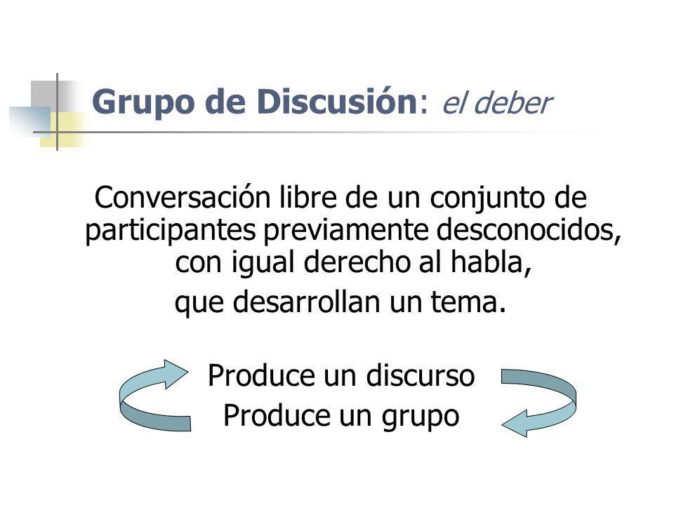 Grupo de Discusión: el deber Conversación libre de un conjunto de participantes previamente desconocidos, con igual derecho al habla, que desarrollan
