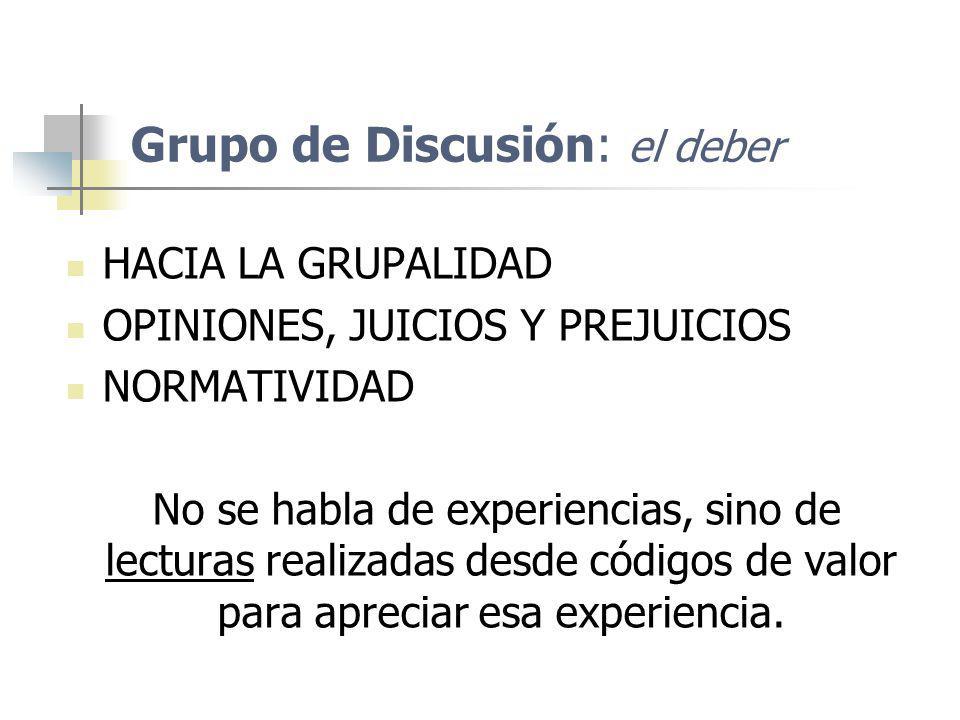 Grupo de Discusión: el deber HACIA LA GRUPALIDAD OPINIONES, JUICIOS Y PREJUICIOS NORMATIVIDAD No se habla de experiencias, sino de lecturas realizadas
