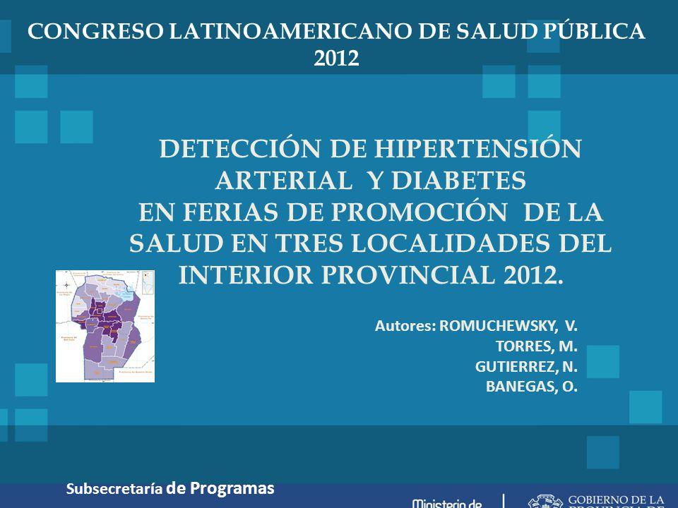 CONGRESO LATINOAMERICANO DE SALUD PÚBLICA 2012 DETECCIÓN DE HIPERTENSIÓN ARTERIAL Y DIABETES EN FERIAS DE PROMOCIÓN DE LA SALUD EN TRES LOCALIDADES DEL INTERIOR PROVINCIAL 2012.