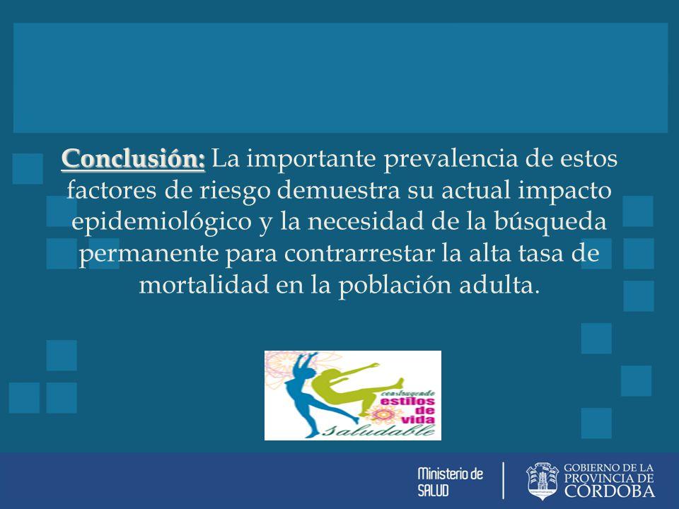 Conclusión: Conclusión: La importante prevalencia de estos factores de riesgo demuestra su actual impacto epidemiológico y la necesidad de la búsqueda permanente para contrarrestar la alta tasa de mortalidad en la población adulta.