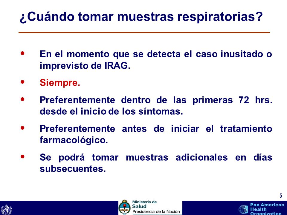 text 5 Pan American Health Organization ¿Cuándo tomar muestras respiratorias? En el momento que se detecta el caso inusitado o imprevisto de IRAG. Sie