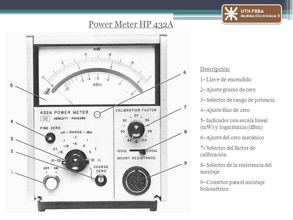 UTN FRBA Medidas Electrónicas II Power Meter HP 432A Descripción: 1- Llave de encendido 2- Ajuste grueso de cero 3- Selector de rango de potencia 4- Ajuste fino de cero 5- Indicador con escala lineal (mW) y logarítmica (dBm) 6- Ajuste del cero mecánico 7- Selector del factor de calibración 8- Selector de la resistencia del montaje 9- Conector para el montaje bolométrico