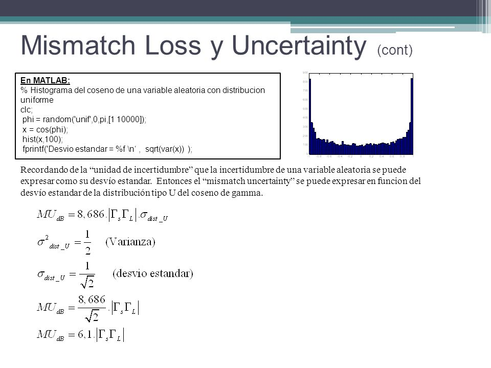 En MATLAB: % Histograma del coseno de una variable aleatoria con distribucion uniforme clc; phi = random( unif ,0,pi,[1 10000]); x = cos(phi); hist(x,100); fprintf( Desvio estandar = %f \n, sqrt(var(x)) ); Mismatch Loss y Uncertainty (cont) Recordando de la unidad de incertidumbre que la incertidumbre de una variable aleatoria se puede expresar como su desvío estandar.