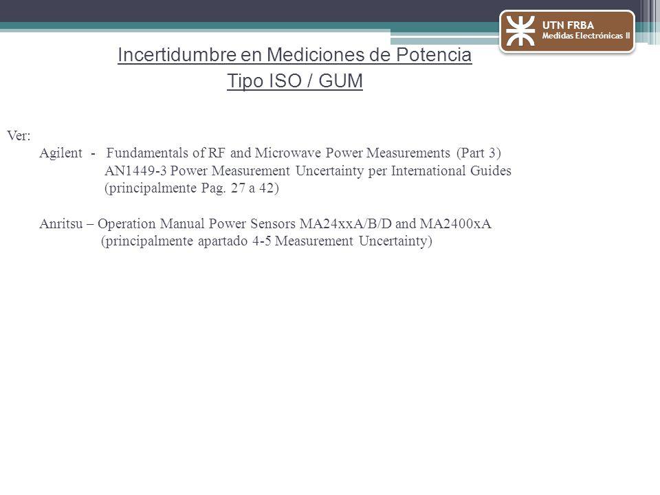 UTN FRBA Medidas Electrónicas II Incertidumbre en Mediciones de Potencia Tipo ISO / GUM Ver: Agilent - Fundamentals of RF and Microwave Power Measurements (Part 3) AN1449-3 Power Measurement Uncertainty per International Guides (principalmente Pag.