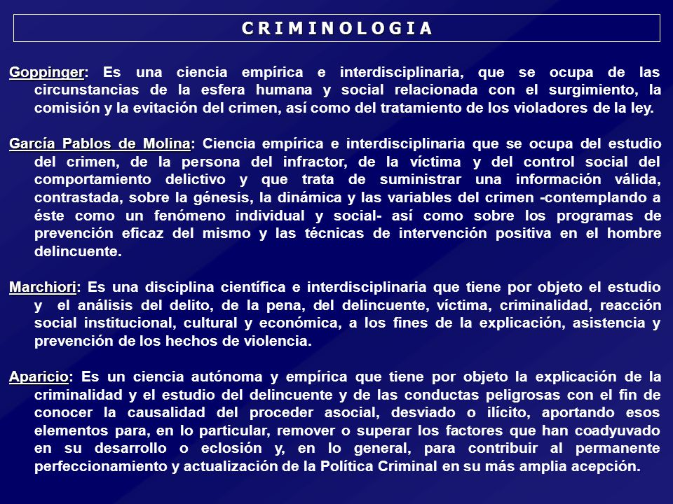 Goppinger Goppinger: Es una ciencia empírica e interdisciplinaria, que se ocupa de las circunstancias de la esfera humana y social relacionada con el surgimiento, la comisión y la evitación del crimen, así como del tratamiento de los violadores de la ley.