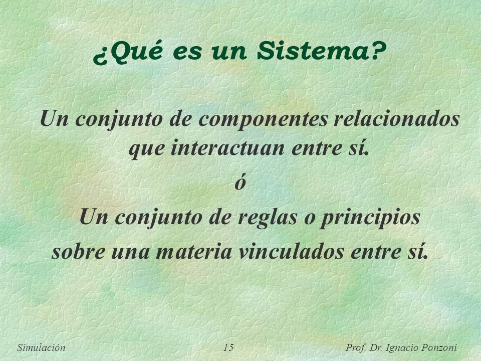 Simulación 15 Prof. Dr. Ignacio Ponzoni ¿Qué es un Sistema? Un conjunto de componentes relacionados que interactuan entre sí. ó Un conjunto de reglas