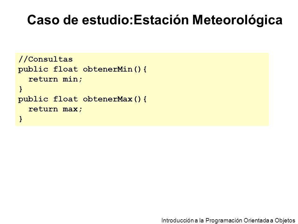 Introducción a la Programación Orientada a Objetos Caso de estudio:Estación Meteorológica //Consultas public float obtenerMin(){ return min; } public