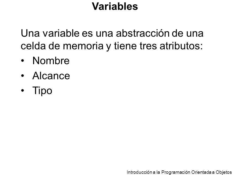 Introducción a la Programación Orientada a Objetos Variables Una variable es una abstracción de una celda de memoria y tiene tres atributos: Nombre Al