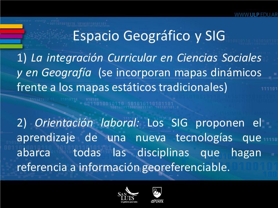 1) La integración Curricular en Ciencias Sociales y en Geografía (se incorporan mapas dinámicos frente a los mapas estáticos tradicionales) 2) Orientación laboral: Los SIG proponen el aprendizaje de una nueva tecnologías que abarca todas las disciplinas que hagan referencia a información georeferenciable.