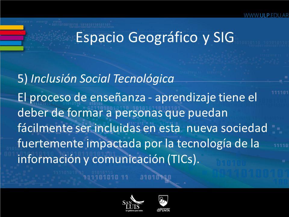 Espacio Geográfico y SIG 5) Inclusión Social Tecnológica El proceso de enseñanza - aprendizaje tiene el deber de formar a personas que puedan fácilmente ser incluidas en esta nueva sociedad fuertemente impactada por la tecnología de la información y comunicación (TICs).