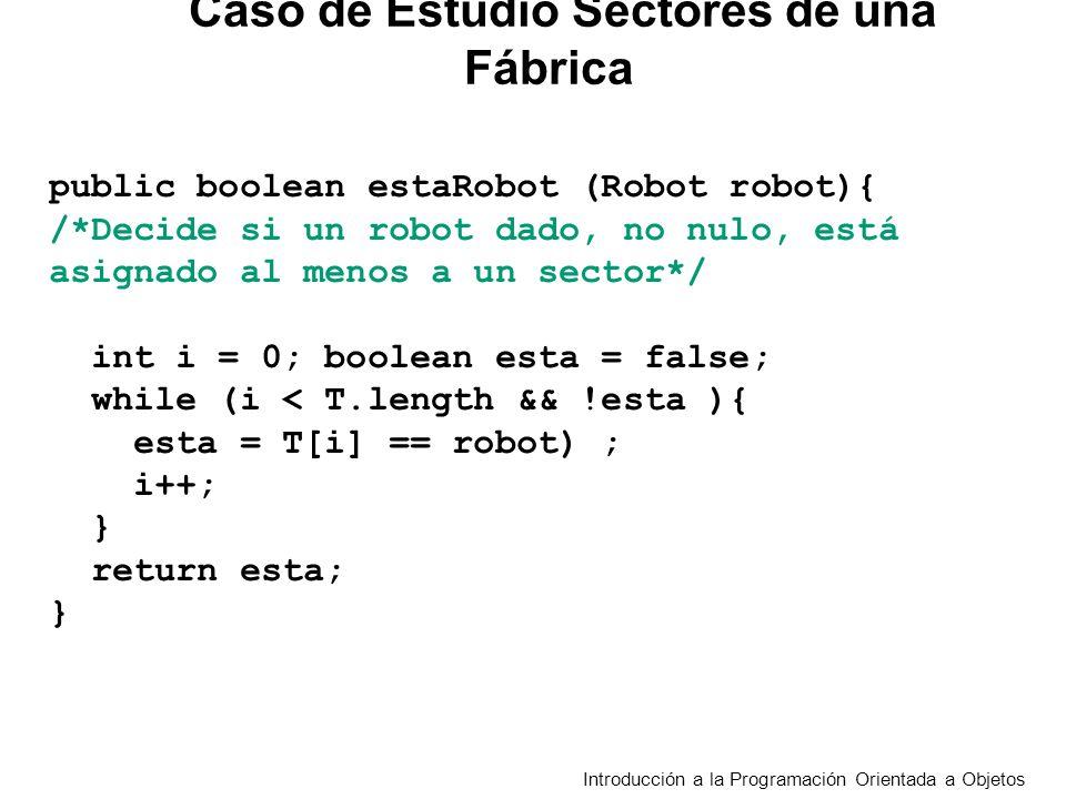 Introducción a la Programación Orientada a Objetos public boolean estaRobot (Robot robot){ /*Decide si un robot dado, no nulo, está asignado al menos a un sector*/ int i = 0; boolean esta = false; while (i < T.length && !esta ){ esta = T[i] == robot) ; i++; } return esta; } Caso de Estudio Sectores de una Fábrica