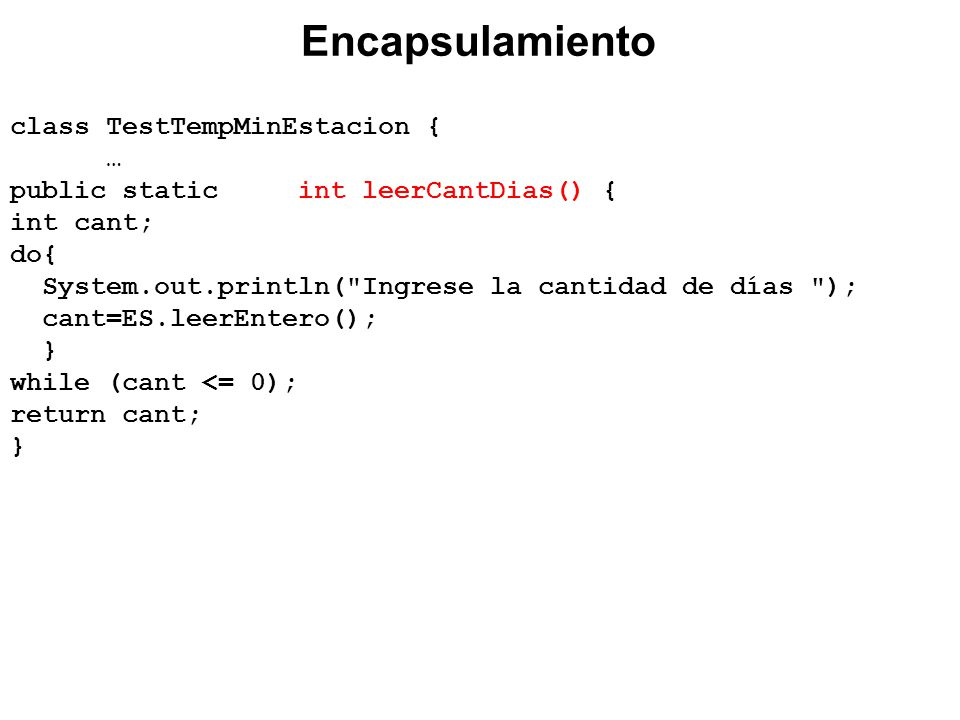 class TestTempMinEstacion { … public static int leerCantDias() { int cant; do{ System.out.println( Ingrese la cantidad de días ); cant=ES.leerEntero(); } while (cant <= 0); return cant; } Encapsulamiento