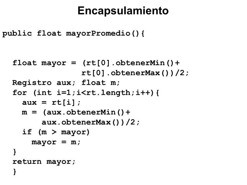 public float mayorPromedio(){ float mayor = (rt[0].obtenerMin()+ rt[0].obtenerMax())/2; Registro aux; float m; for (int i=1;i<rt.length;i++){ aux = rt[i]; m = (aux.obtenerMin()+ aux.obtenerMax())/2; if (m > mayor) mayor = m; } return mayor; } Encapsulamiento