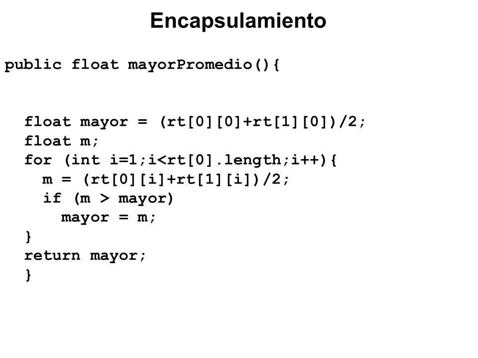 public float mayorPromedio(){ float mayor = (rt[0][0]+rt[1][0])/2; float m; for (int i=1;i<rt[0].length;i++){ m = (rt[0][i]+rt[1][i])/2; if (m > mayor) mayor = m; } return mayor; } Encapsulamiento