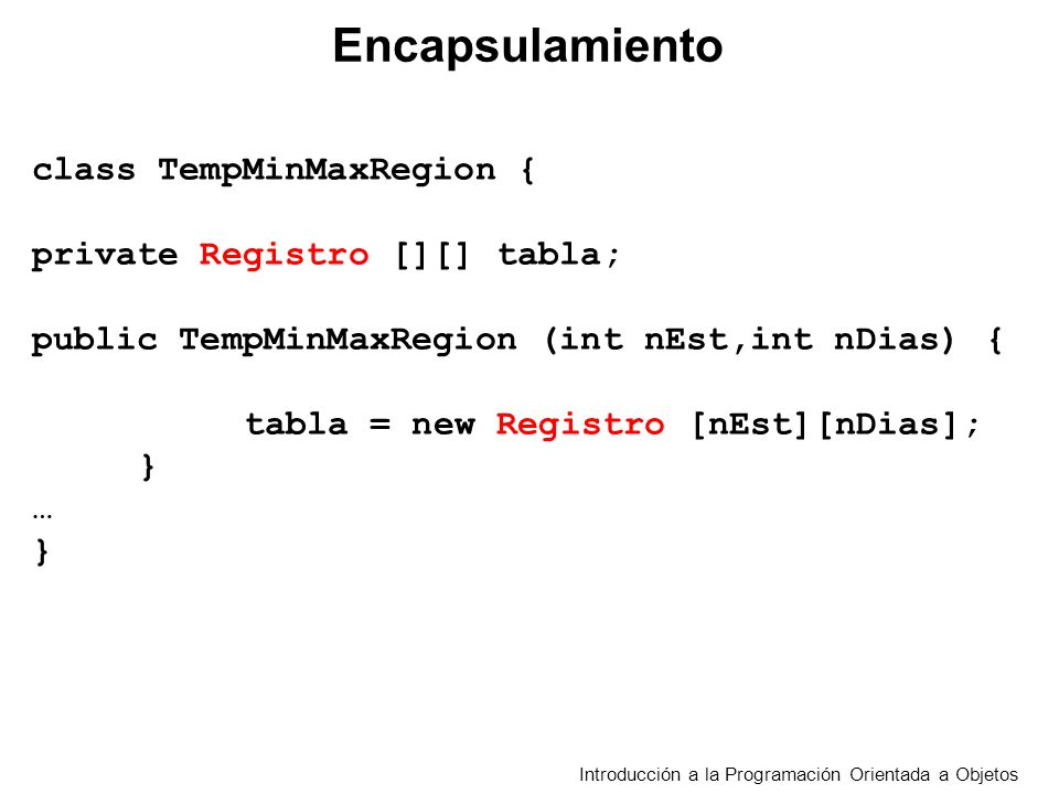 Introducción a la Programación Orientada a Objetos Encapsulamiento class TempMinMaxRegion { private Registro [][] tabla; public TempMinMaxRegion (int nEst,int nDias){ tabla = new Registro [nEst][nDias]; } … }
