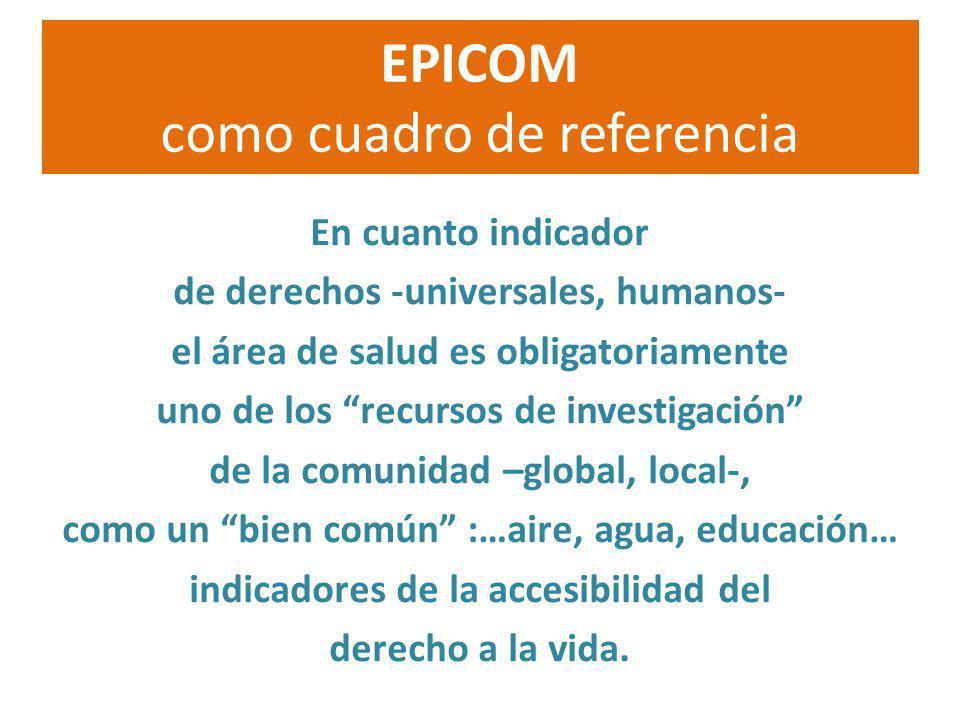 EPICOM como cuadro de referencia En cuanto indicador de derechos -universales, humanos- el área de salud es obligatoriamente uno de los recursos de in