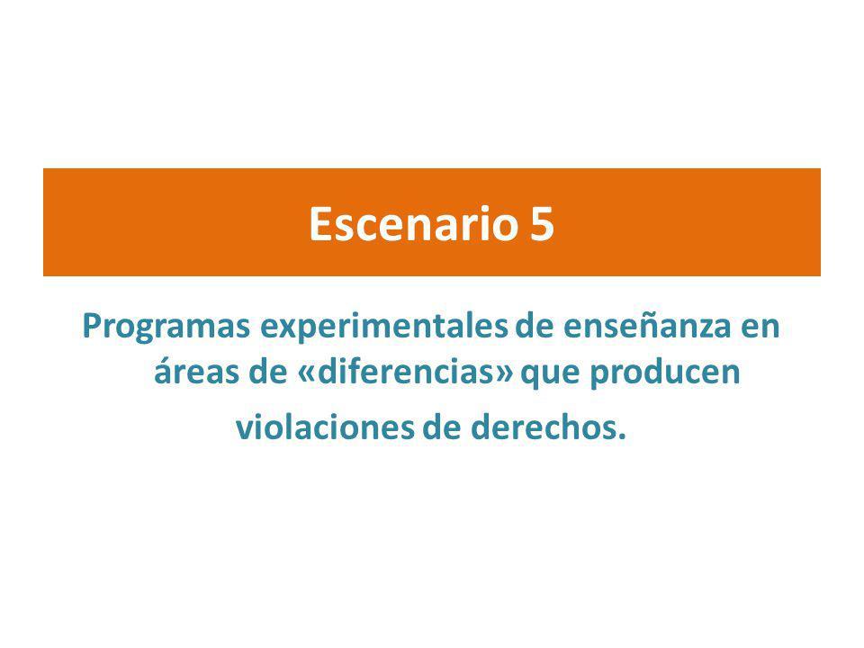 Escenario 5 Programas experimentales de enseñanza en áreas de «diferencias» que producen violaciones de derechos.