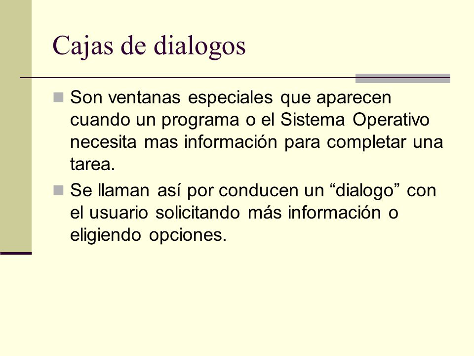 Cajas de dialogos Son ventanas especiales que aparecen cuando un programa o el Sistema Operativo necesita mas información para completar una tarea. Se