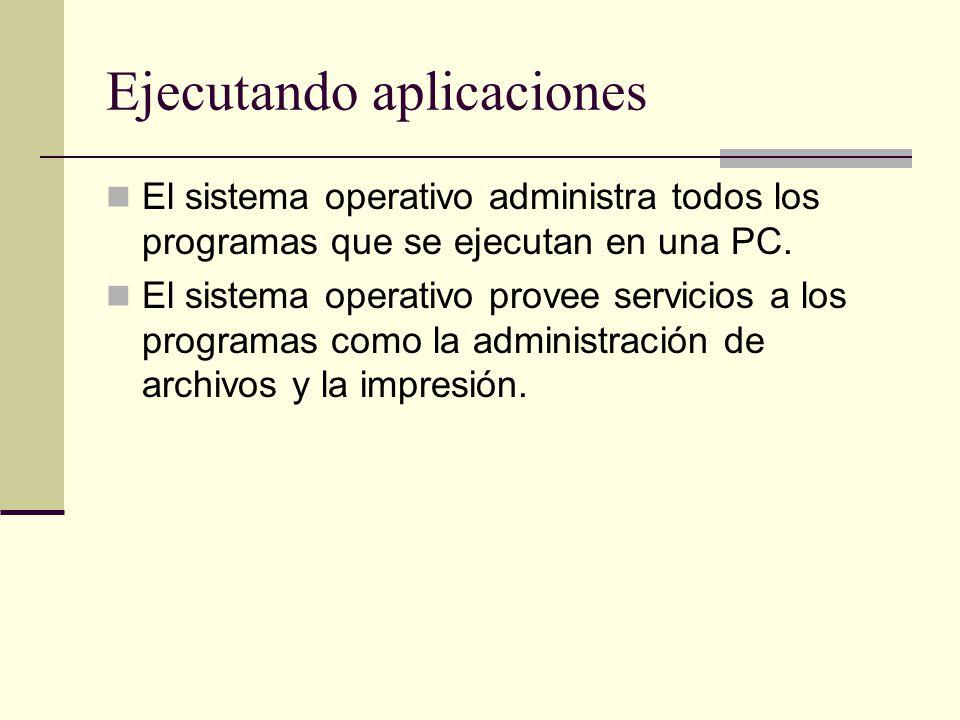 Ejecutando aplicaciones El sistema operativo administra todos los programas que se ejecutan en una PC. El sistema operativo provee servicios a los pro