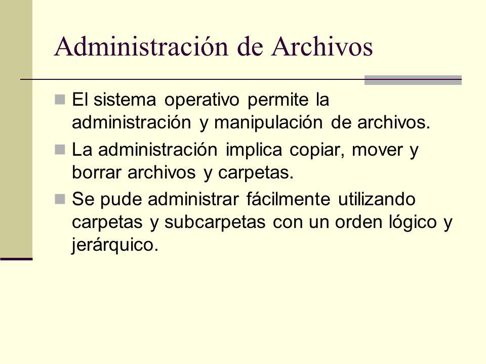 Administración de Archivos El sistema operativo permite la administración y manipulación de archivos. La administración implica copiar, mover y borrar