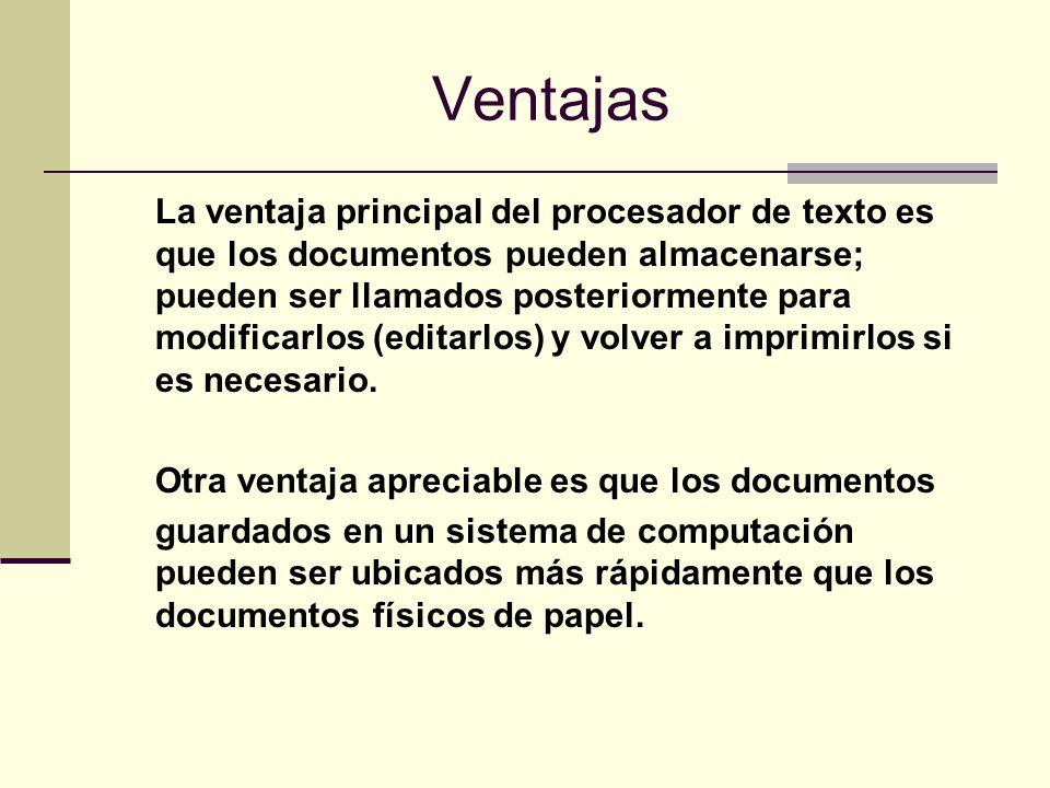 Ventajas La ventaja principal del procesador de texto es que los documentos pueden almacenarse; pueden ser llamados posteriormente para modificarlos (
