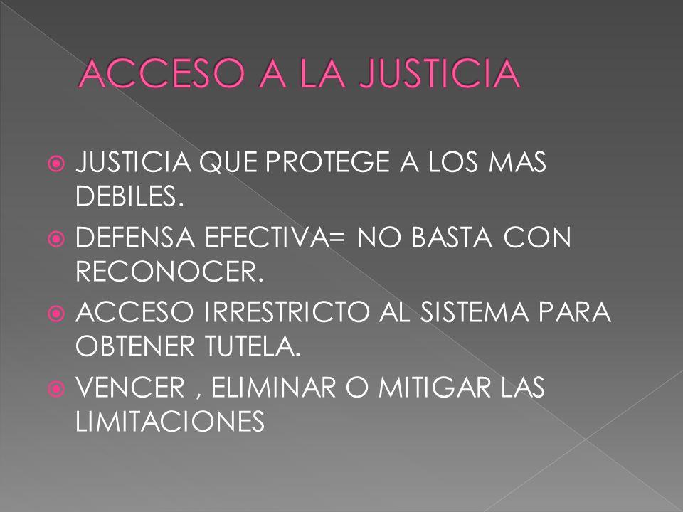 JUSTICIA QUE PROTEGE A LOS MAS DEBILES. DEFENSA EFECTIVA= NO BASTA CON RECONOCER. ACCESO IRRESTRICTO AL SISTEMA PARA OBTENER TUTELA. VENCER, ELIMINAR