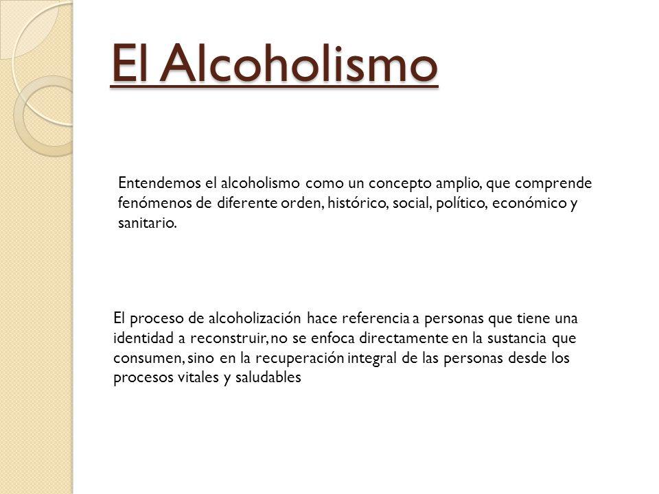El Alcoholismo Entendemos el alcoholismo como un concepto amplio, que comprende fenómenos de diferente orden, histórico, social, político, económico y