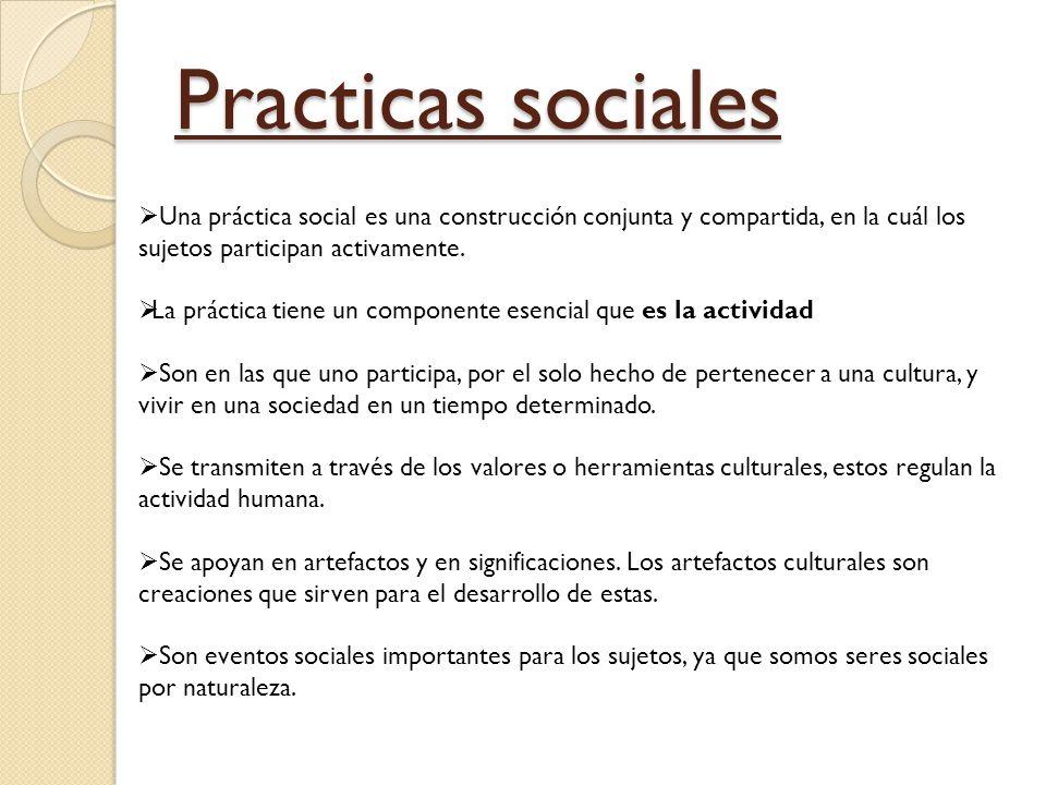 Practicas sociales Una práctica social es una construcción conjunta y compartida, en la cuál los sujetos participan activamente. La práctica tiene un