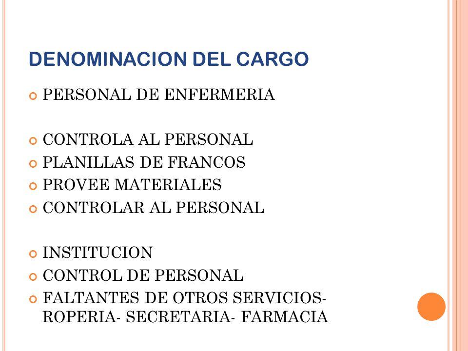 DENOMINACION DEL CARGO PERSONAL DE ENFERMERIA CONTROLA AL PERSONAL PLANILLAS DE FRANCOS PROVEE MATERIALES CONTROLAR AL PERSONAL INSTITUCION CONTROL DE
