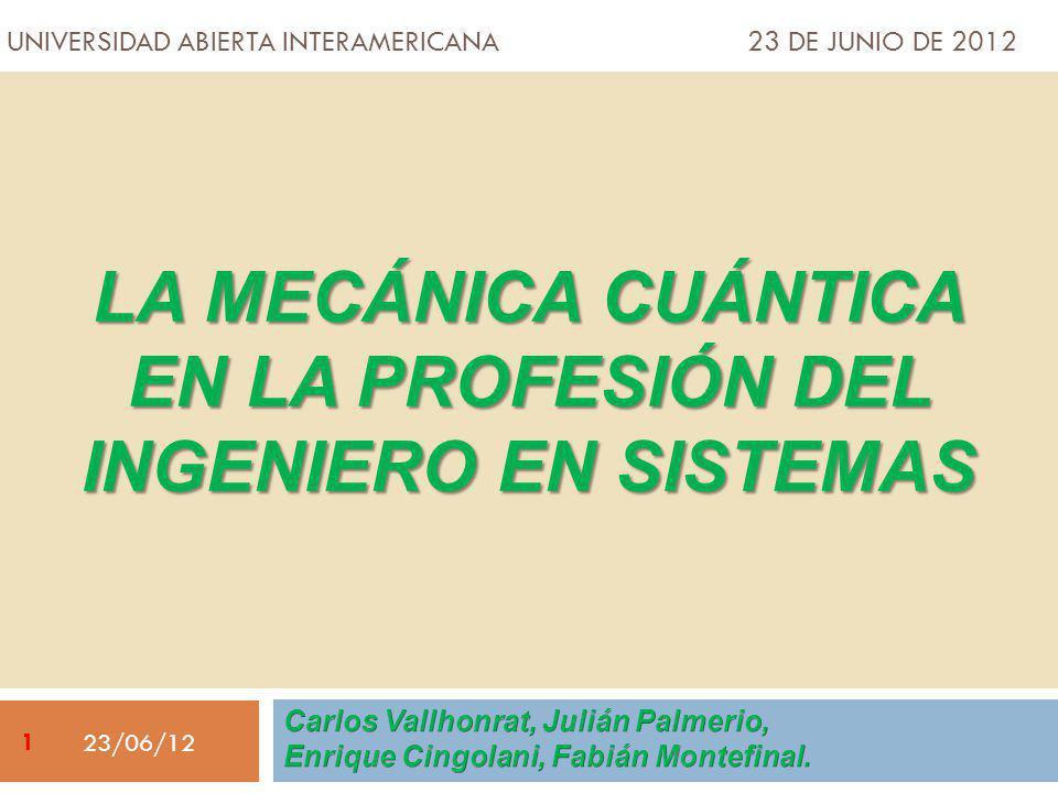 UNIVERSIDAD ABIERTA INTERAMERICANA 23 DE JUNIO DE 2012 LA MECÁNICA CUÁNTICA EN LA PROFESIÓN DEL INGENIERO EN SISTEMAS 23/06/12 1