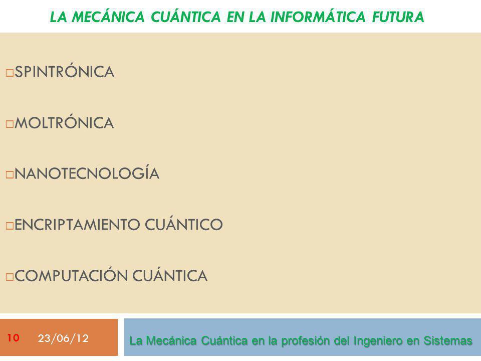 LA MECÁNICA CUÁNTICA EN LA INFORMÁTICA FUTURA SPINTRÓNICA MOLTRÓNICA NANOTECNOLOGÍA ENCRIPTAMIENTO CUÁNTICO COMPUTACIÓN CUÁNTICA 23/06/12 La Mecánica Cuántica en la profesión del Ingeniero en Sistemas 10