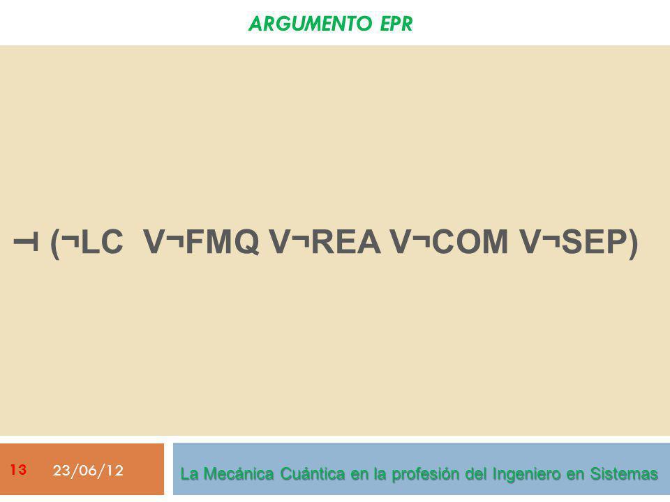 ARGUMENTO EPR (¬LC V¬FMQ V¬REA V¬COM V¬SEP) 23/06/12 La Mecánica Cuántica en la profesión del Ingeniero en Sistemas T 13