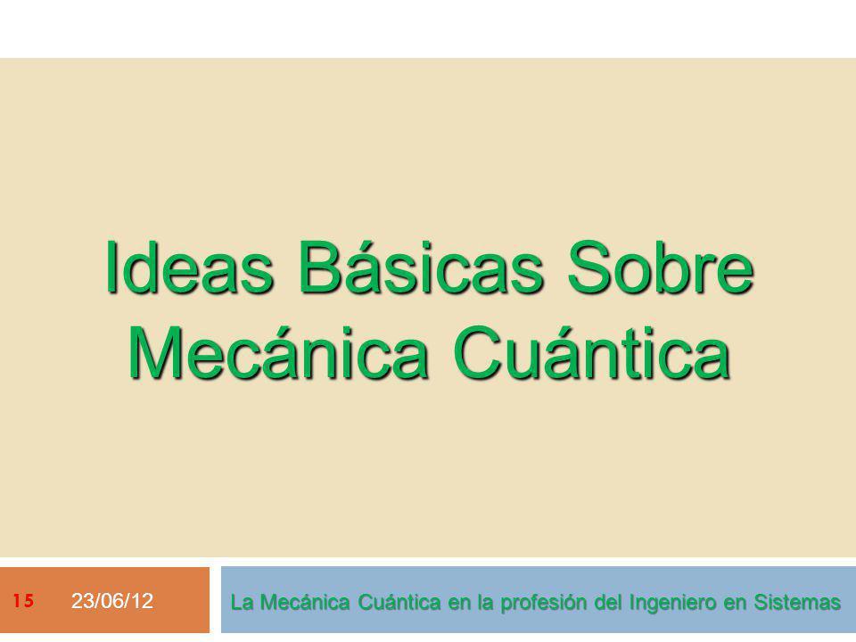 Ideas Básicas Sobre Mecánica Cuántica 23/06/12 La Mecánica Cuántica en la profesión del Ingeniero en Sistemas 15