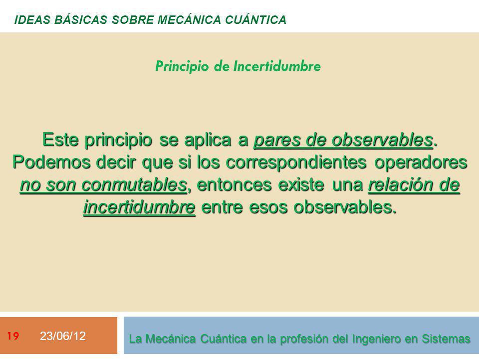 23/06/12 19 IDEAS BÁSICAS SOBRE MECÁNICA CUÁNTICA Este principio se aplica a pares de observables. Podemos decir que si los correspondientes operadore