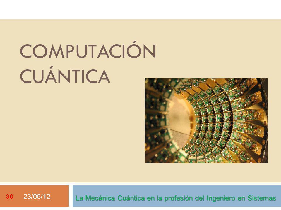 23/06/12 30 La Mecánica Cuántica en la profesión del Ingeniero en Sistemas COMPUTACIÓN CUÁNTICA