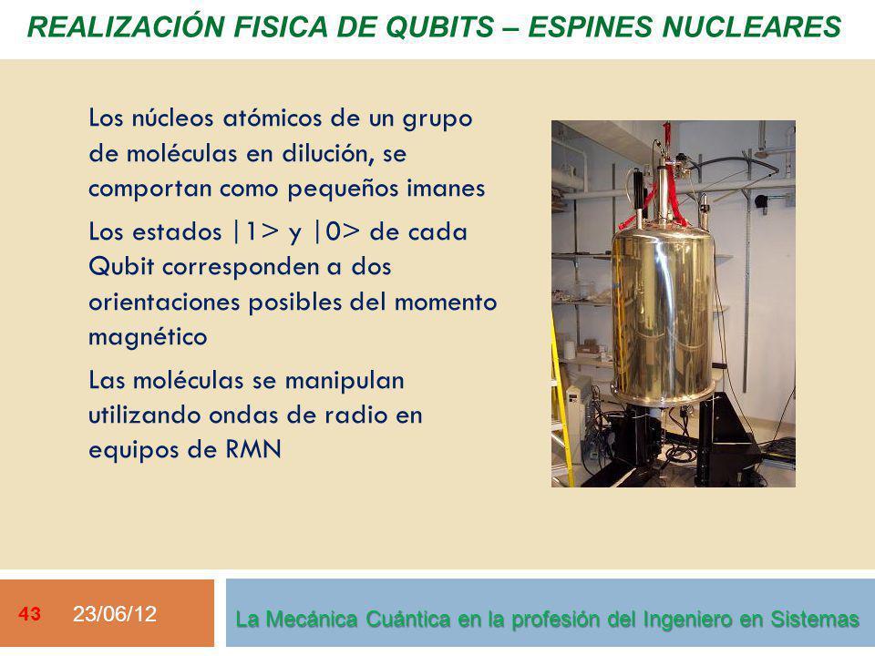 23/06/12 43 La Mecánica Cuántica en la profesión del Ingeniero en Sistemas Los núcleos atómicos de un grupo de moléculas en dilución, se comportan como pequeños imanes Los estados |1> y |0> de cada Qubit corresponden a dos orientaciones posibles del momento magnético Las moléculas se manipulan utilizando ondas de radio en equipos de RMN REALIZACIÓN FISICA DE QUBITS – ESPINES NUCLEARES